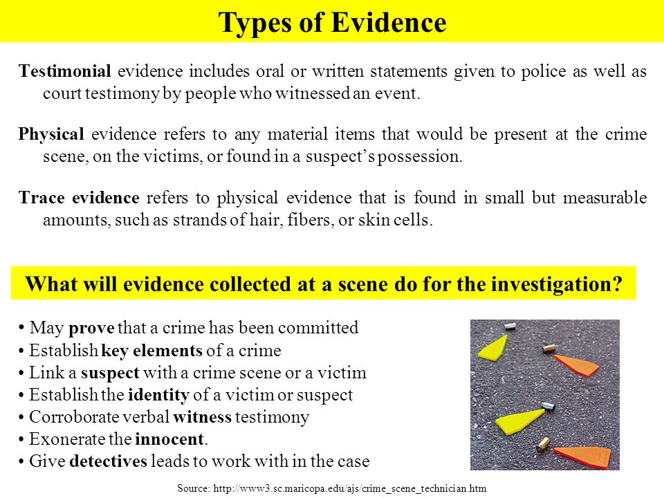 Testimonial evidence includes oral or written statements given to police as well as court testimony by people who witnessed an event. Physical evidenc