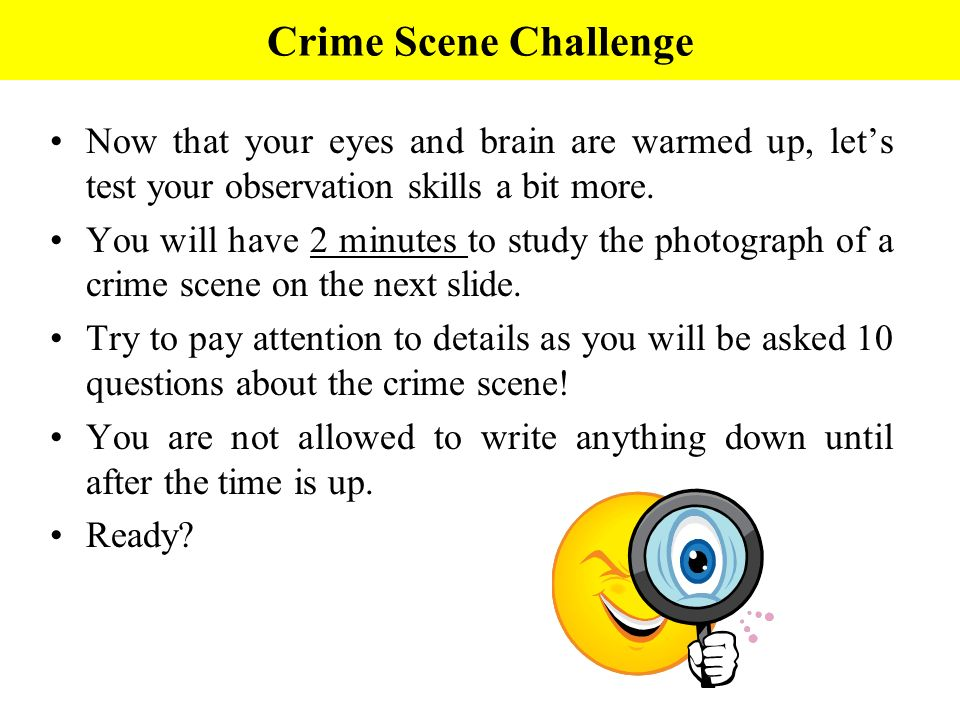 Crime Scene Challenge Now that your eyes and brain are warmed up, lets test your observation skills a bit more. You will have 2 minutes to study the p
