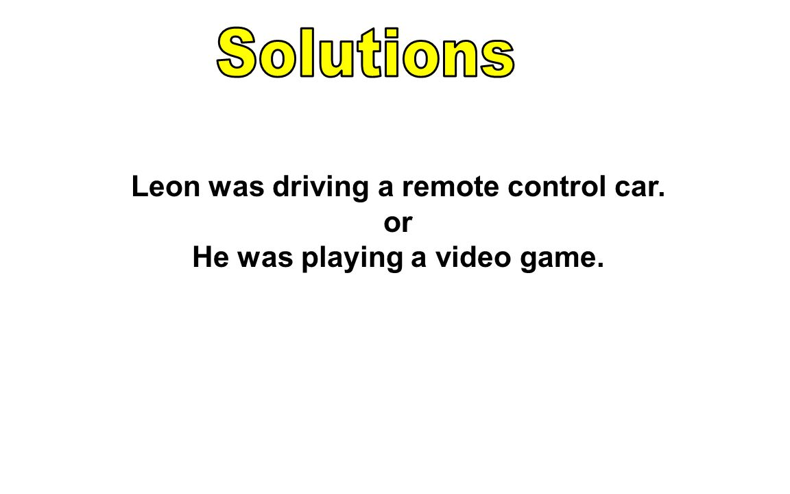Leon was driving a remote control car. or He was playing a video game.