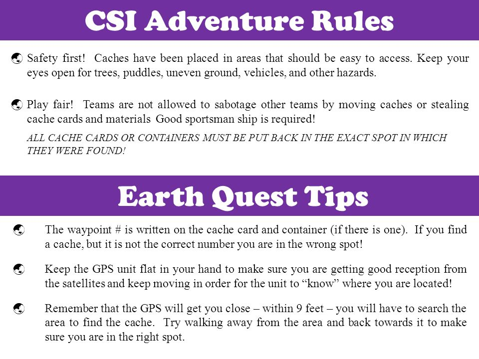 CSI Adventure Rules Safety first! Caches have been placed in areas that should be easy to access. Keep your eyes open for trees, puddles, uneven groun