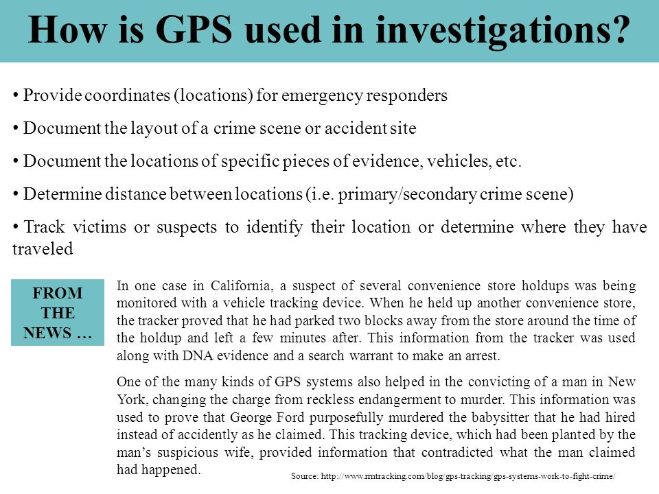 How is GPS used in investigations? Provide coordinates (locations) for emergency responders Document the layout of a crime scene or accident site Docu