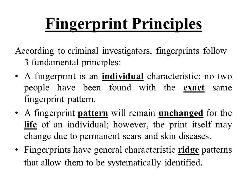 Fingerprint Principles According to criminal investigators, fingerprints follow 3 fundamental principles: A fingerprint is an individual characteristi