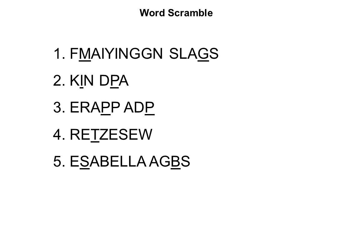 Word Scramble 1. FMAIYINGGN SLAGS 2. KIN DPA 3. ERAPP ADP 4. RETZESEW 5. ESABELLA AGBS