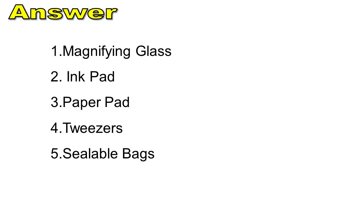 1. 1.Magnifying Glass 2. 2. Ink Pad 3. 3.Paper Pad 4. 4.Tweezers 5. 5.Sealable Bags