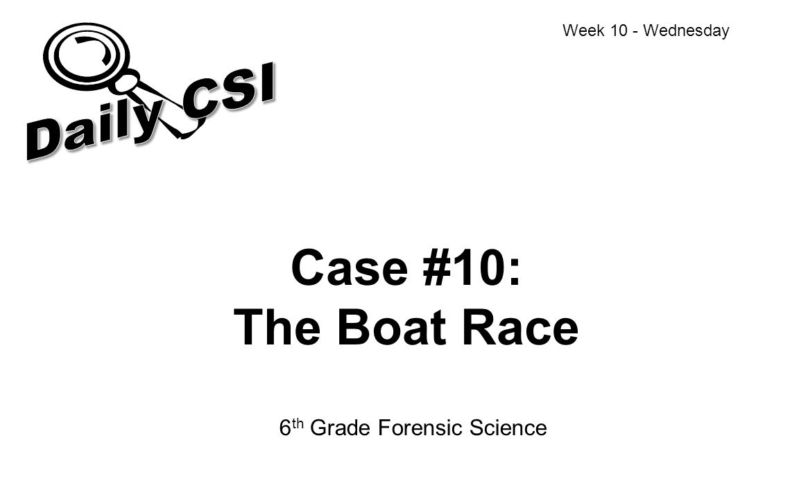 Case #10: The Boat Race 6 th Grade Forensic Science Week 10 - Wednesday