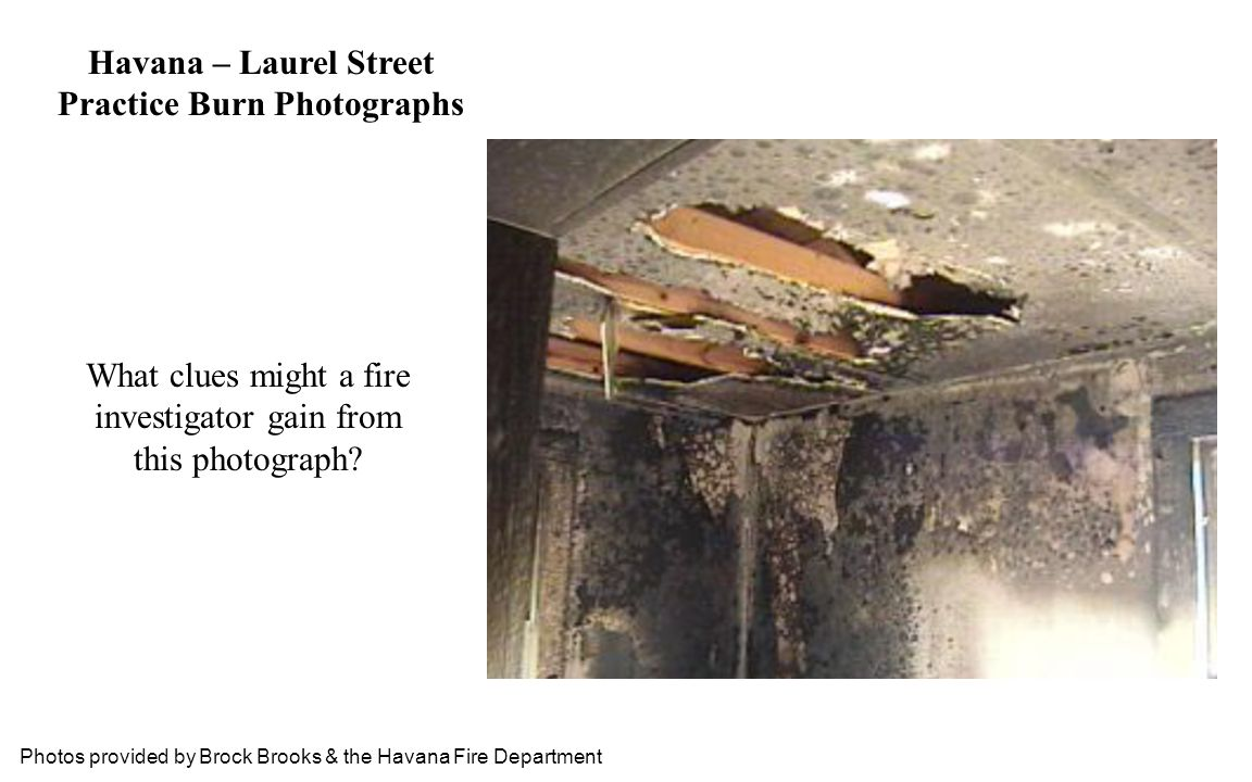 Photos provided by Brock Brooks & the Havana Fire Department Havana – Laurel Street Practice Burn Photographs What clues might a fire investigator gai