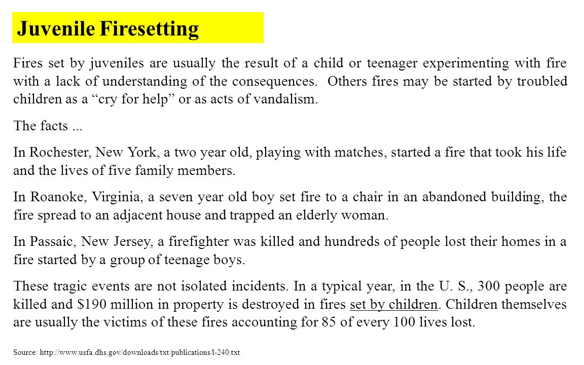 Fires set by juveniles are usually the result of a child or teenager experimenting with fire with a lack of understanding of the consequences.