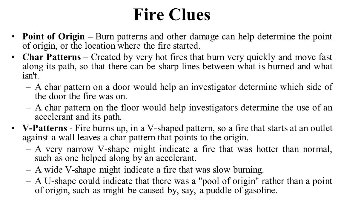 Fire Clues Point of Origin – Burn patterns and other damage can help determine the point of origin, or the location where the fire started.