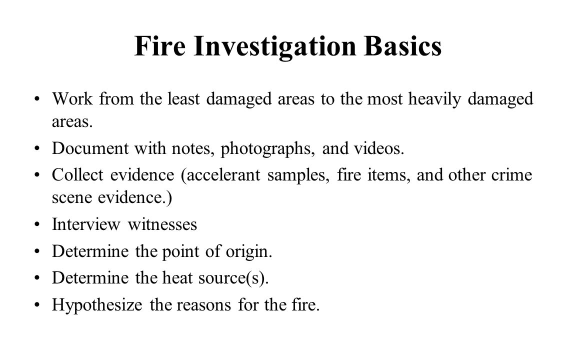 Fire Investigation Basics Work from the least damaged areas to the most heavily damaged areas. Document with notes, photographs, and videos. Collect e