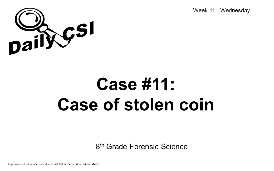 Case #11: Case of stolen coin 8 th Grade Forensic Science Week 11 - Wednesday http://www.kidcartoonists.com/index.php/2008/03/21/slylock-fox-17/#more-
