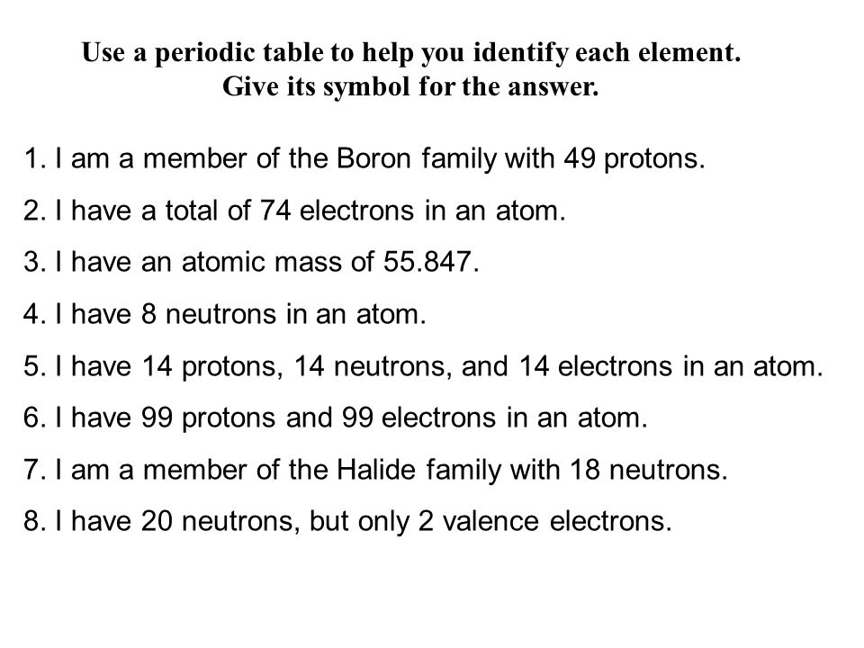 Use a periodic table to help you identify each element. Give its symbol for the answer. 1. I am a member of the Boron family with 49 protons. 2. I hav
