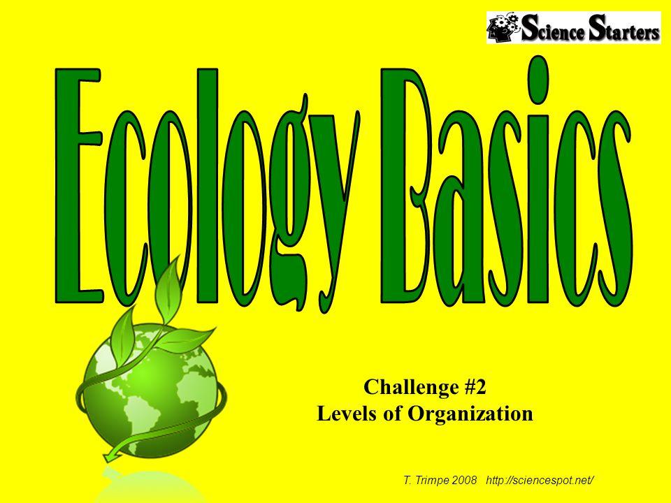 T. Trimpe 2008 http://sciencespot.net/ Challenge #2 Levels of Organization