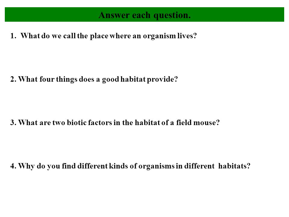 1. What do we call the place where an organism lives? 2. What four things does a good habitat provide? 3. What are two biotic factors in the habitat o