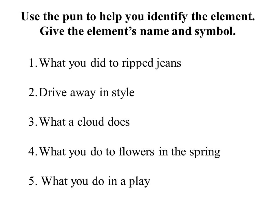 1.What you did to ripped jeans 2.Drive away in style 3.What a cloud does 4.What you do to flowers in the spring 5.