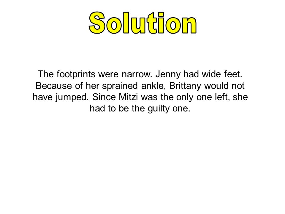 The footprints were narrow. Jenny had wide feet. Because of her sprained ankle, Brittany would not have jumped. Since Mitzi was the only one left, she