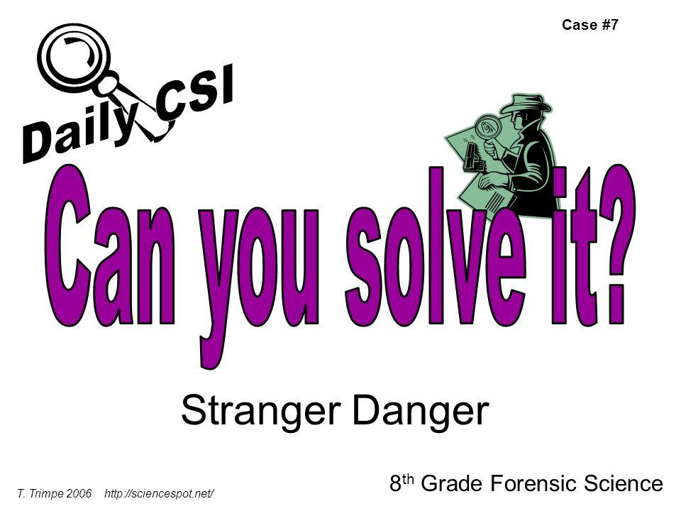 Stranger Danger 8 th Grade Forensic Science T. Trimpe 2006 http://sciencespot.net/ Case #7