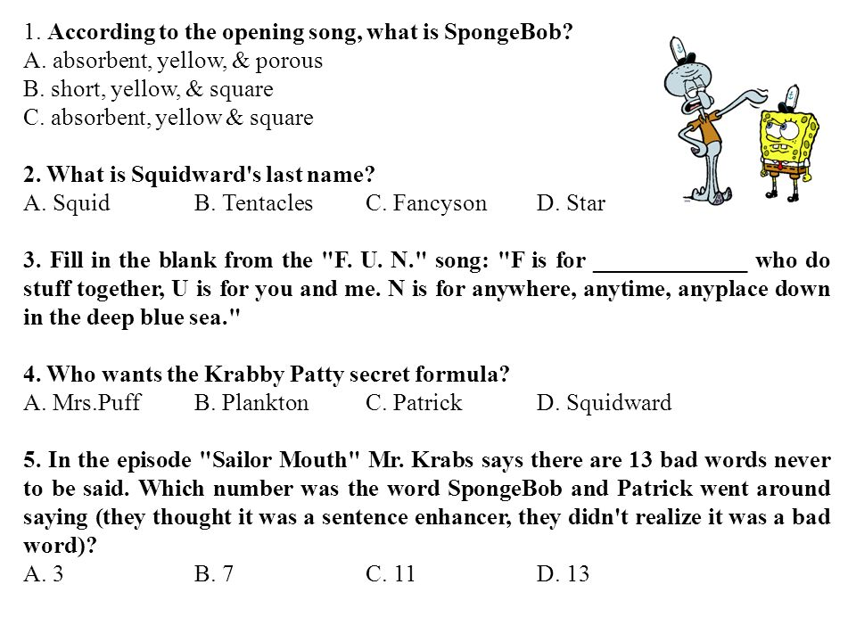 1. According to the opening song, what is SpongeBob? A. absorbent, yellow, & porous B. short, yellow, & square C. absorbent, yellow & square 2. What i