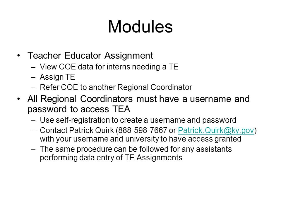 Modules Teacher Educator Assignment –View COE data for interns needing a TE –Assign TE –Refer COE to another Regional Coordinator All Regional Coordinators must have a username and password to access TEA –Use self-registration to create a username and password –Contact Patrick Quirk ( or with your username and university to have access –The same procedure can be followed for any assistants performing data entry of TE Assignments