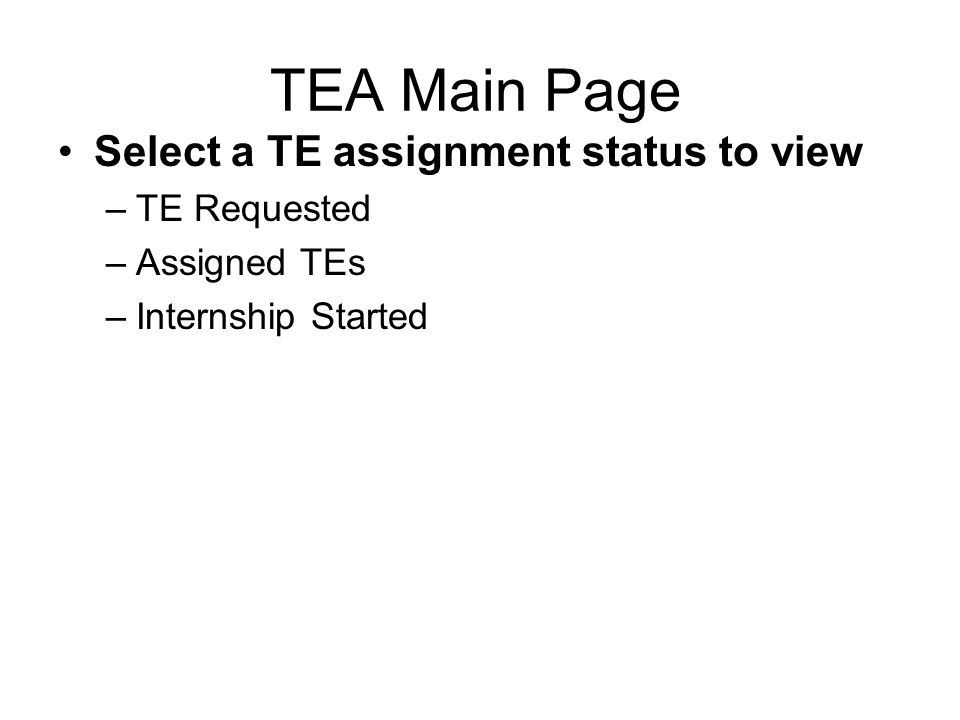 TEA Main Page Select a TE assignment status to view –TE Requested –Assigned TEs –Internship Started