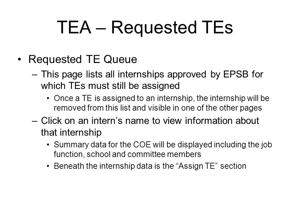 TEA – Requested TEs Requested TE Queue –This page lists all internships approved by EPSB for which TEs must still be assigned Once a TE is assigned to