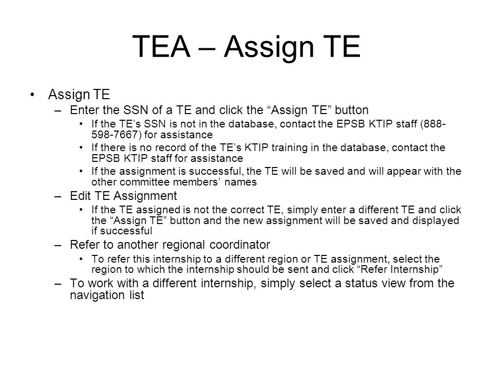 TEA – Assign TE Assign TE –Enter the SSN of a TE and click the Assign TE button If the TEs SSN is not in the database, contact the EPSB KTIP staff ( ) for assistance If there is no record of the TEs KTIP training in the database, contact the EPSB KTIP staff for assistance If the assignment is successful, the TE will be saved and will appear with the other committee members names –Edit TE Assignment If the TE assigned is not the correct TE, simply enter a different TE and click the Assign TE button and the new assignment will be saved and displayed if successful –Refer to another regional coordinator To refer this internship to a different region or TE assignment, select the region to which the internship should be sent and click Refer Internship –To work with a different internship, simply select a status view from the navigation list