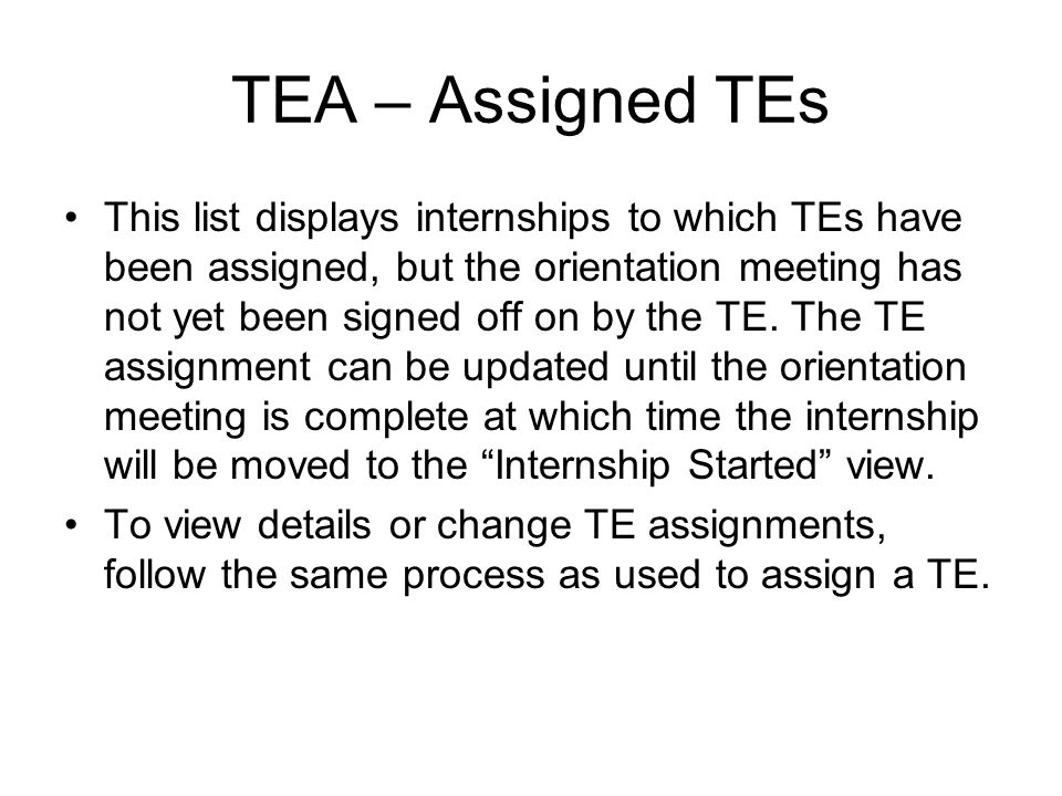 TEA – Assigned TEs This list displays internships to which TEs have been assigned, but the orientation meeting has not yet been signed off on by the T