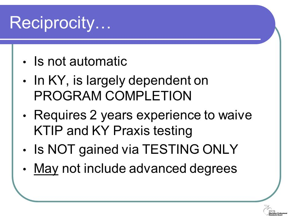 Reciprocity… Is not automatic In KY, is largely dependent on PROGRAM COMPLETION Requires 2 years experience to waive KTIP and KY Praxis testing Is NOT gained via TESTING ONLY May not include advanced degrees