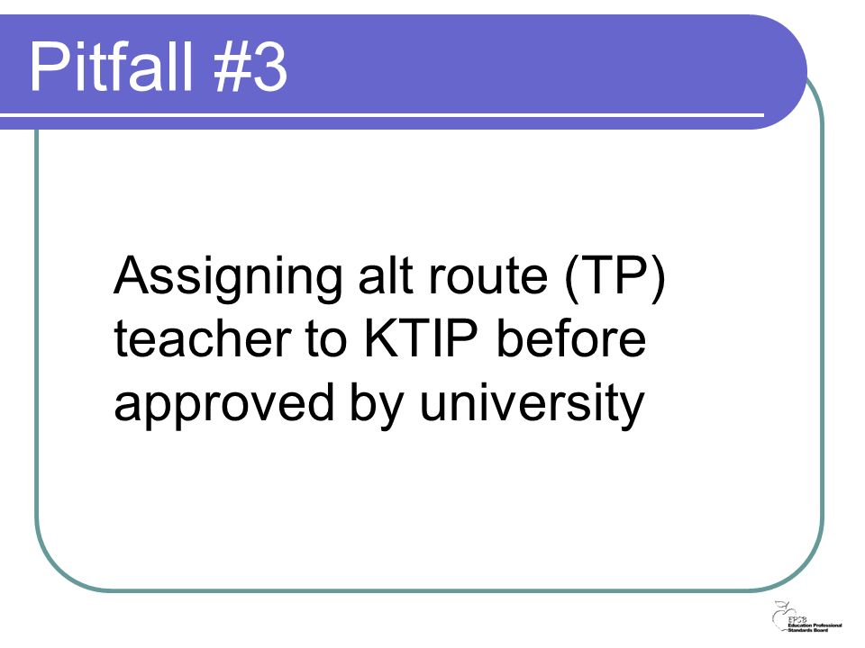 Pitfall #3 Assigning alt route (TP) teacher to KTIP before approved by university