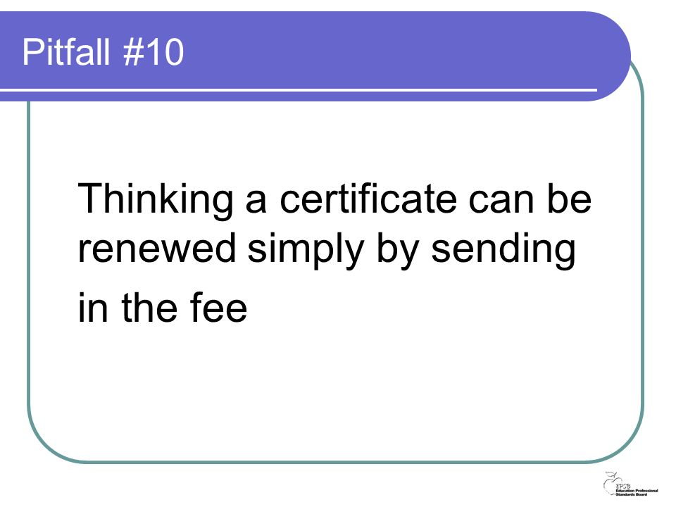 Pitfall #10 Thinking a certificate can be renewed simply by sending in the fee