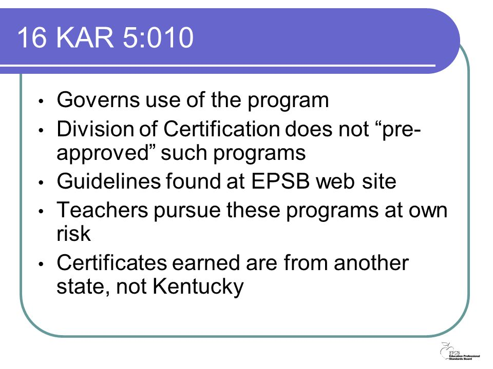 16 KAR 5:010 Governs use of the program Division of Certification does not pre- approved such programs Guidelines found at EPSB web site Teachers pursue these programs at own risk Certificates earned are from another state, not Kentucky