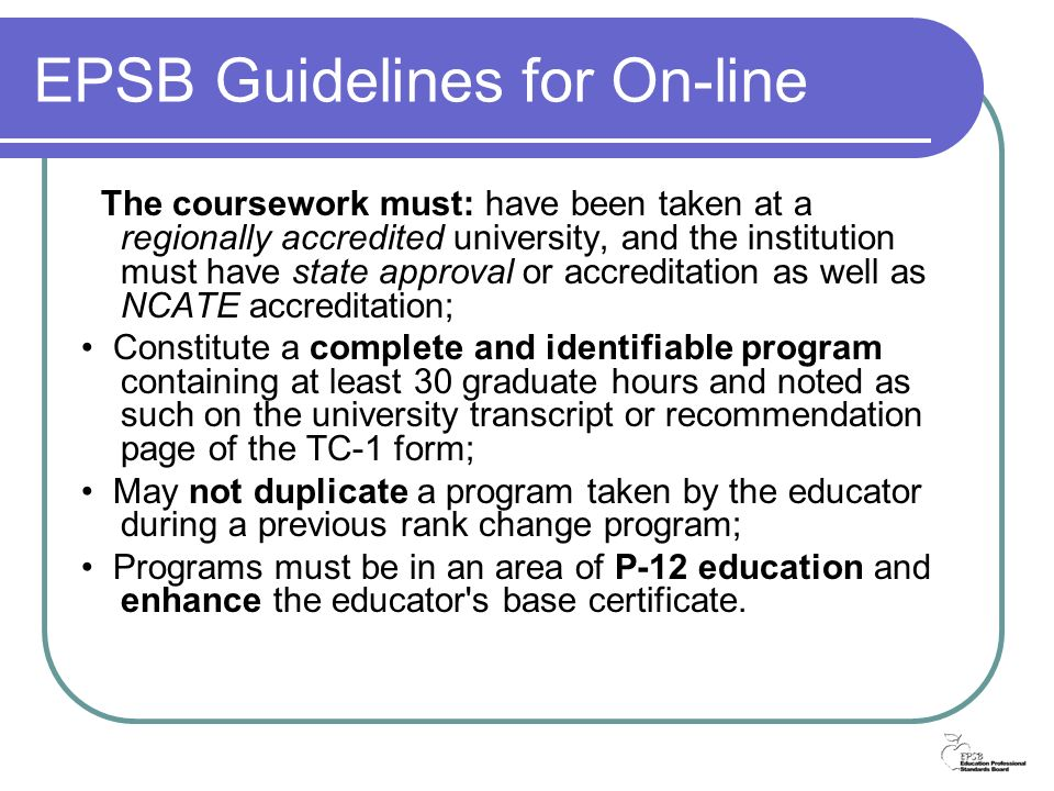 EPSB Guidelines for On-line The coursework must: have been taken at a regionally accredited university, and the institution must have state approval or accreditation as well as NCATE accreditation; Constitute a complete and identifiable program containing at least 30 graduate hours and noted as such on the university transcript or recommendation page of the TC-1 form; May not duplicate a program taken by the educator during a previous rank change program; Programs must be in an area of P-12 education and enhance the educator s base certificate.