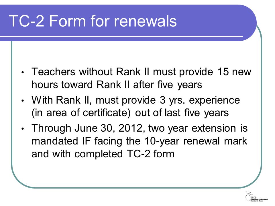 TC-2 Form for renewals Teachers without Rank II must provide 15 new hours toward Rank II after five years With Rank II, must provide 3 yrs.