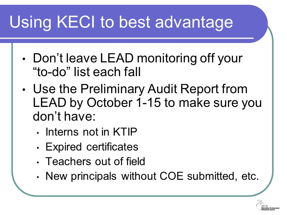 Dont leave LEAD monitoring off your to-do list each fall Use the Preliminary Audit Report from LEAD by October 1-15 to make sure you dont have: Interns not in KTIP Expired certificates Teachers out of field New principals without COE submitted, etc.
