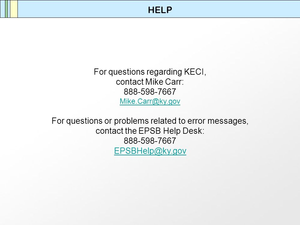 HELP For questions regarding KECI, contact Mike Carr: 888-598-7667 Mike.Carr@ky.gov For questions or problems related to error messages, contact the EPSB Help Desk: 888-598-7667 EPSBHelp@ky.gov