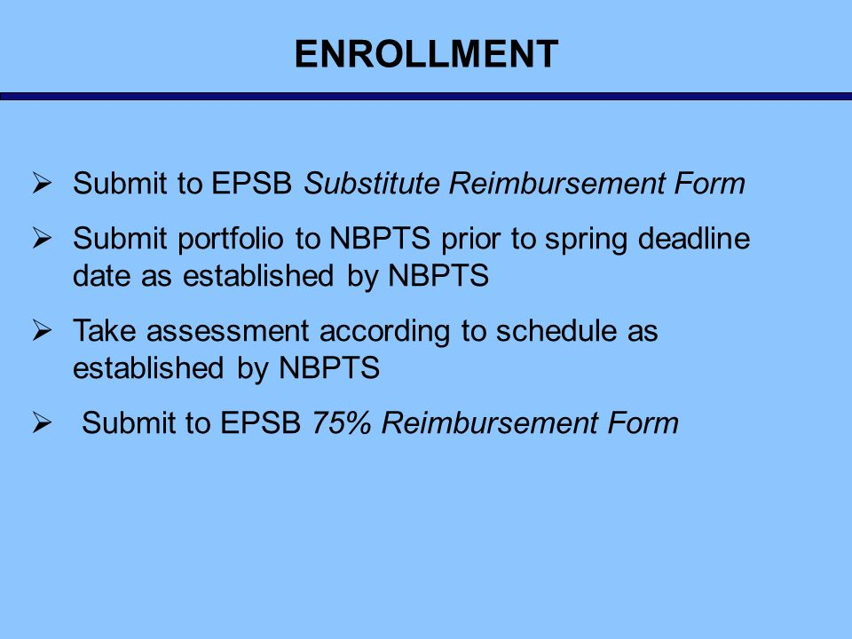 Submit to EPSB Substitute Reimbursement Form Submit portfolio to NBPTS prior to spring deadline date as established by NBPTS Take assessment according