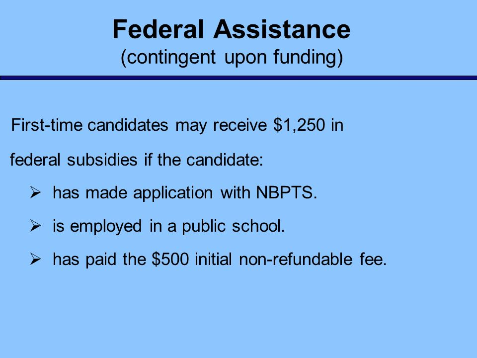 Federal Assistance (contingent upon funding) First-time candidates may receive $1,250 in federal subsidies if the candidate: has made application with
