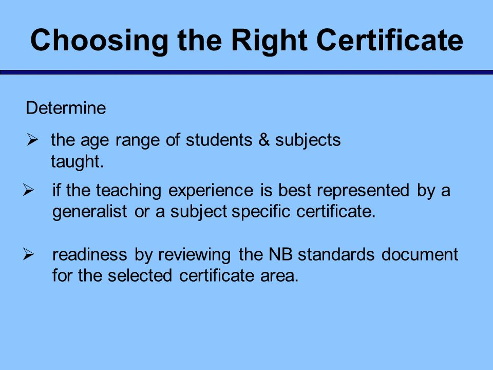 Choosing the Right Certificate Determine the age range of students & subjects taught. if the teaching experience is best represented by a generalist o