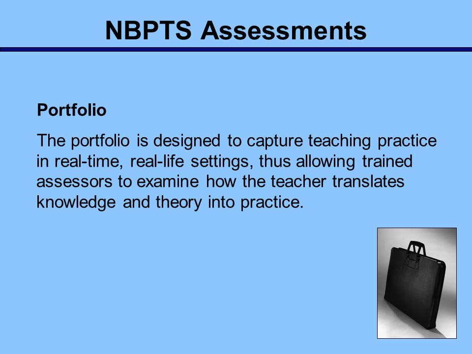 NBPTS Assessments Portfolio The portfolio is designed to capture teaching practice in real-time, real-life settings, thus allowing trained assessors t