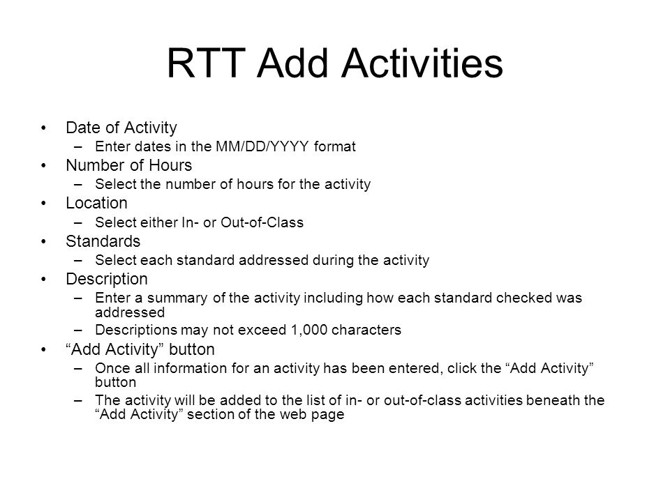 RTT Add Activities Date of Activity –Enter dates in the MM/DD/YYYY format Number of Hours –Select the number of hours for the activity Location –Select either In- or Out-of-Class Standards –Select each standard addressed during the activity Description –Enter a summary of the activity including how each standard checked was addressed –Descriptions may not exceed 1,000 characters Add Activity button –Once all information for an activity has been entered, click the Add Activity button –The activity will be added to the list of in- or out-of-class activities beneath the Add Activity section of the web page