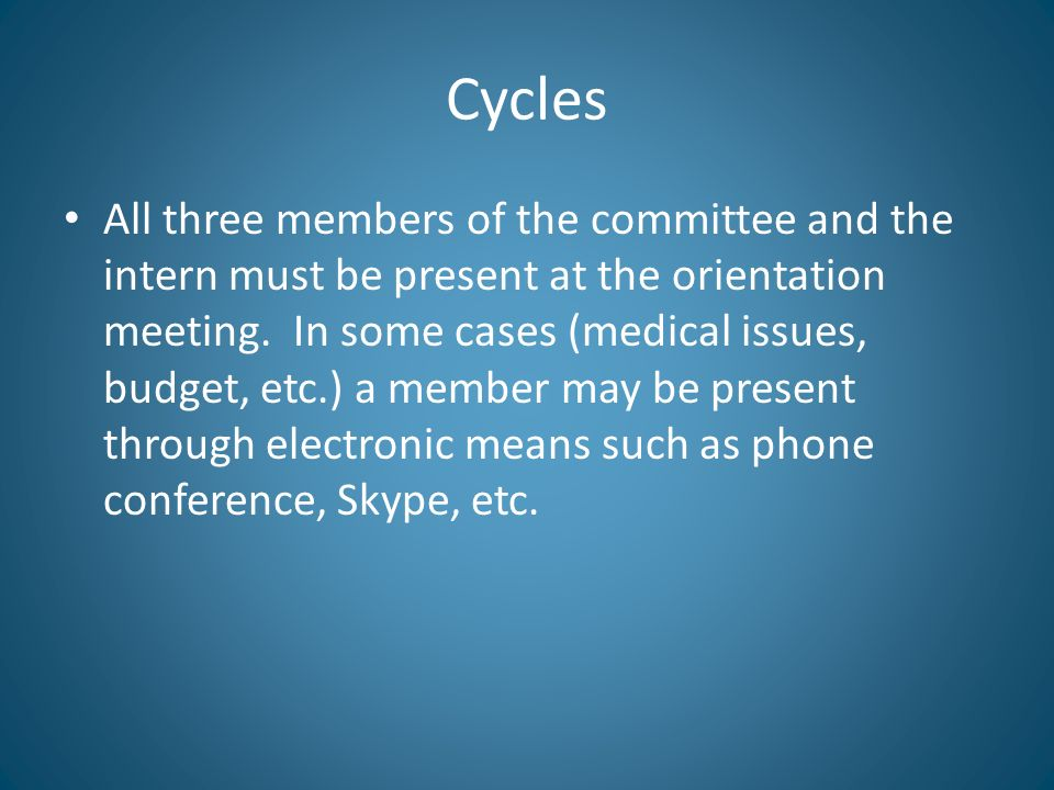 Cycles All three members of the committee and the intern must be present at the orientation meeting. In some cases (medical issues, budget, etc.) a me