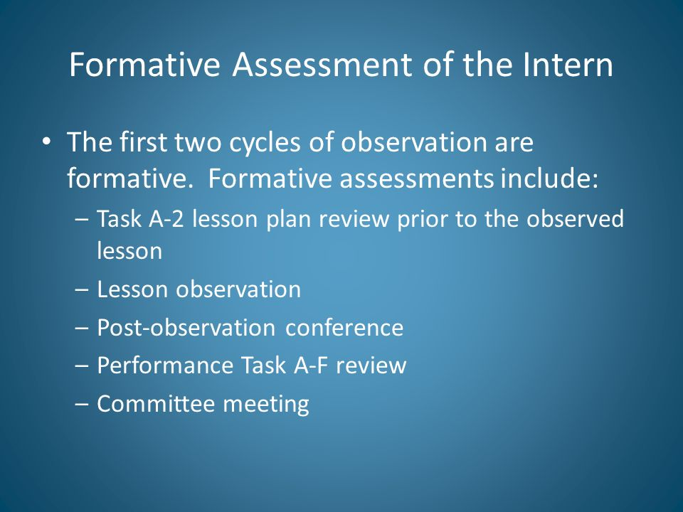 Formative Assessment of the Intern The first two cycles of observation are formative. Formative assessments include: –Task A-2 lesson plan review prio