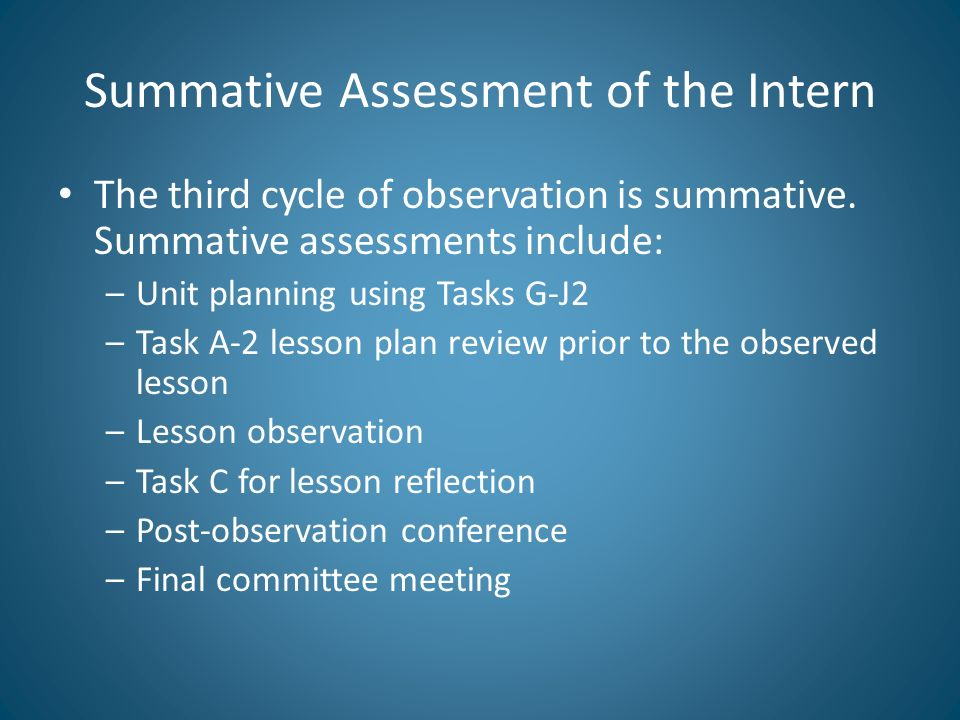Summative Assessment of the Intern The third cycle of observation is summative. Summative assessments include: –Unit planning using Tasks G-J2 –Task A