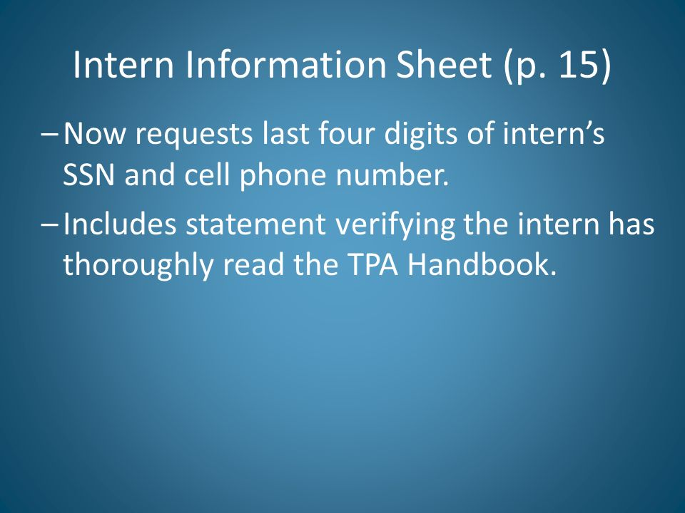 Intern Information Sheet (p. 15) –Now requests last four digits of interns SSN and cell phone number. –Includes statement verifying the intern has tho