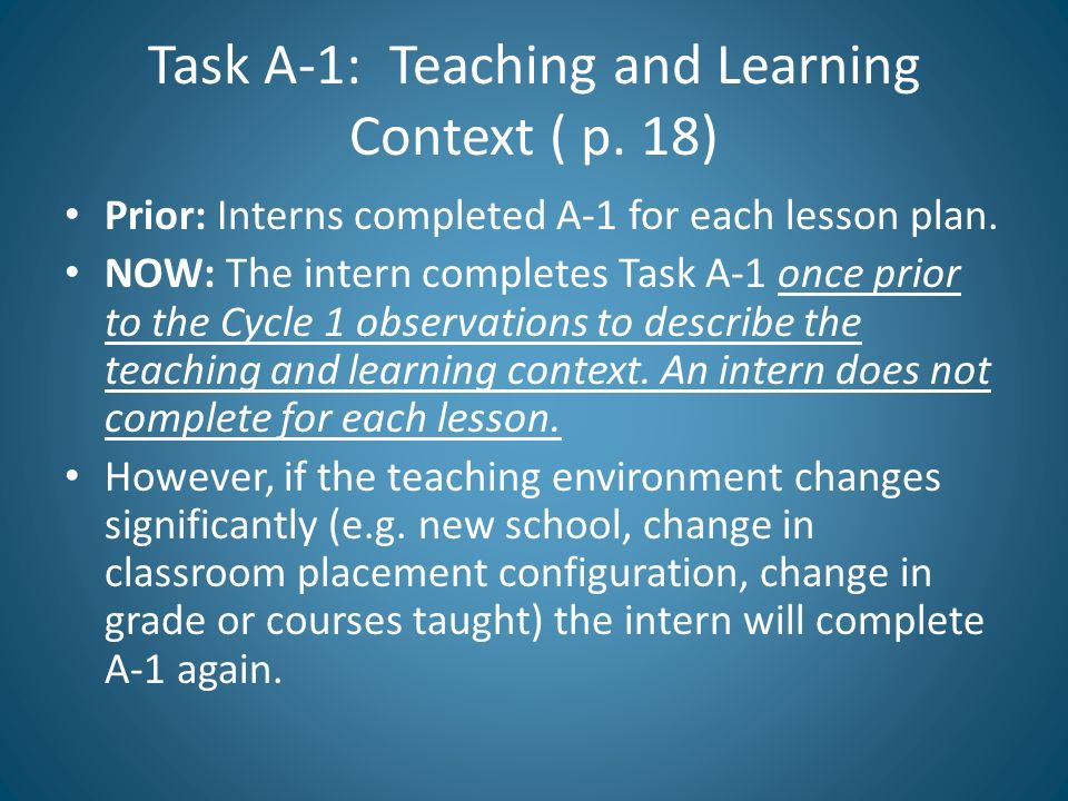 Task A-1: Teaching and Learning Context ( p. 18) Prior: Interns completed A-1 for each lesson plan. NOW: The intern completes Task A-1 once prior to t