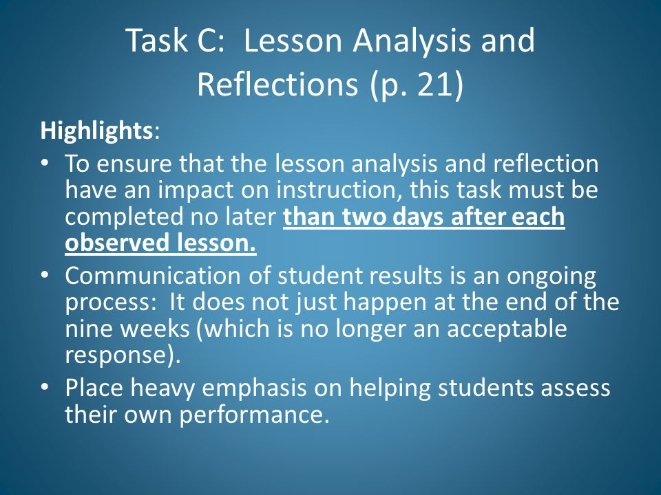 Task C: Lesson Analysis and Reflections (p. 21) Highlights: To ensure that the lesson analysis and reflection have an impact on instruction, this task