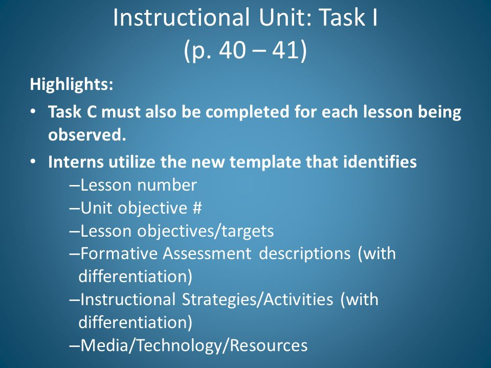 Instructional Unit: Task I (p. 40 – 41) Highlights: Task C must also be completed for each lesson being observed. Interns utilize the new template tha