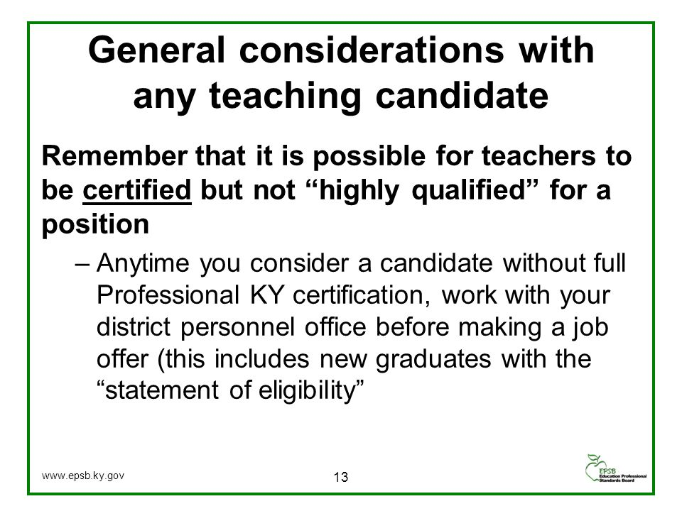 General considerations with any teaching candidate Remember that it is possible for teachers to be certified but not highly qualified for a position –Anytime you consider a candidate without full Professional KY certification, work with your district personnel office before making a job offer (this includes new graduates with the statement of eligibility 13 www.epsb.ky.gov