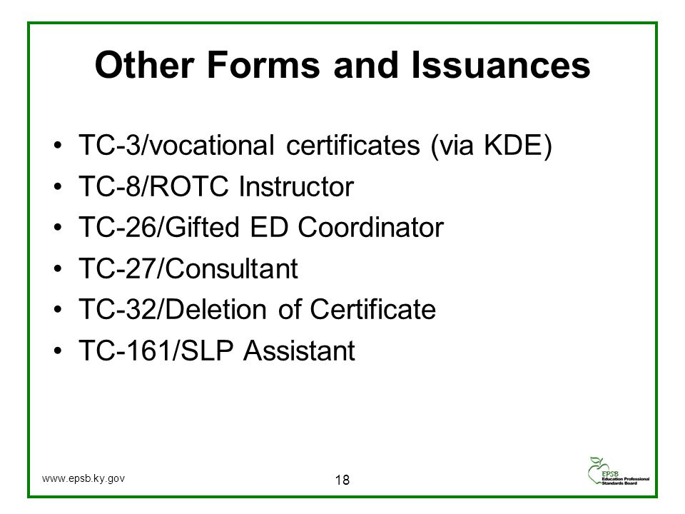 Other Forms and Issuances TC-3/vocational certificates (via KDE) TC-8/ROTC Instructor TC-26/Gifted ED Coordinator TC-27/Consultant TC-32/Deletion of Certificate TC-161/SLP Assistant 18 www.epsb.ky.gov