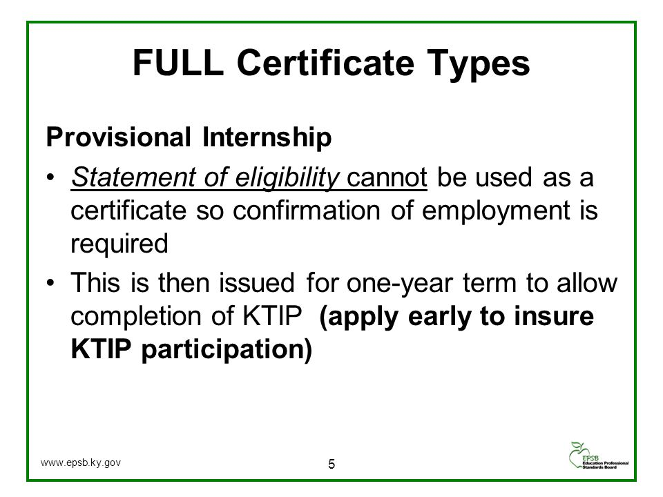 Provisional Internship Statement of eligibility cannot be used as a certificate so confirmation of employment is required This is then issued for one-year term to allow completion of KTIP (apply early to insure KTIP participation) FULL Certificate Types 5 www.epsb.ky.gov