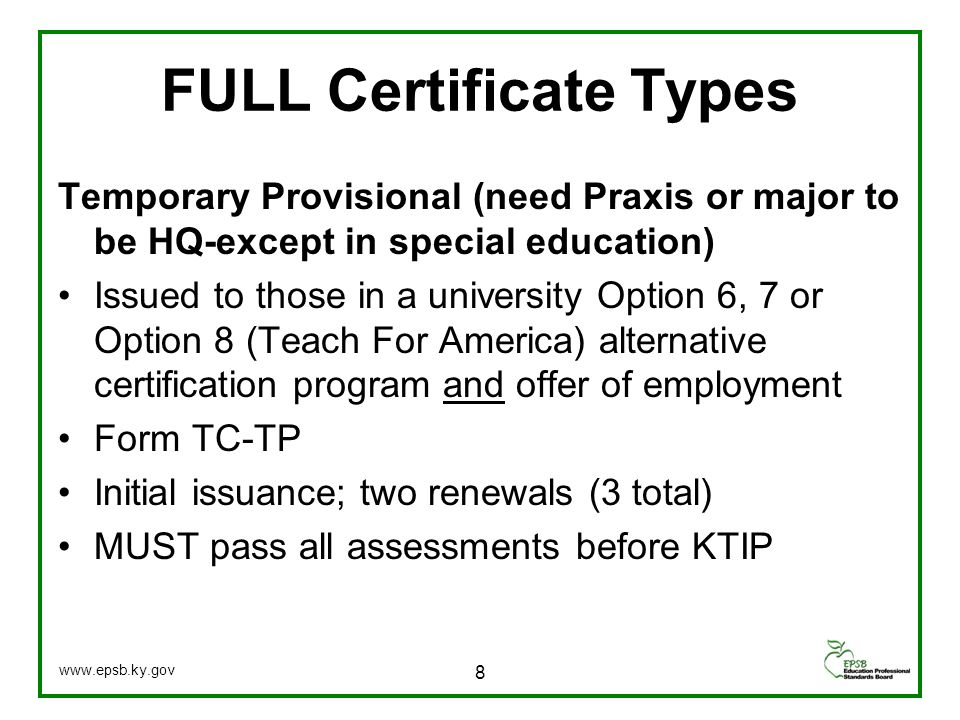 FULL Certificate Types Temporary Provisional (need Praxis or major to be HQ-except in special education) Issued to those in a university Option 6, 7 or Option 8 (Teach For America) alternative certification program and offer of employment Form TC-TP Initial issuance; two renewals (3 total) MUST pass all assessments before KTIP 8 www.epsb.ky.gov